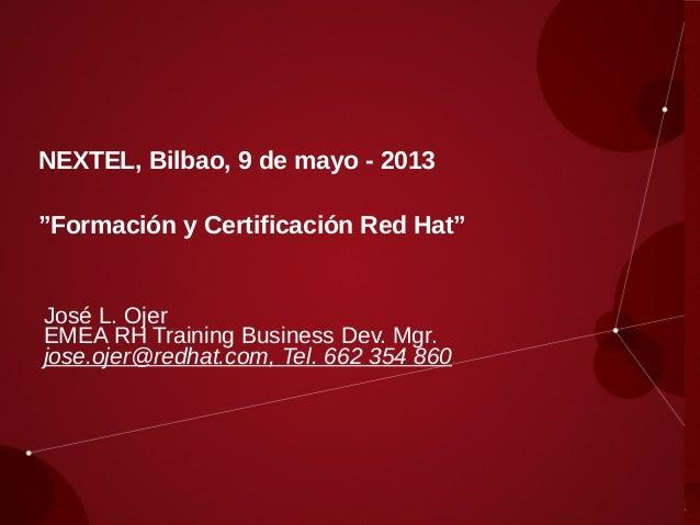 """NEXTEL, Bilbao, 9 de mayo - 2013""""Formación y Certificación Red Hat""""José L. OjerEMEA RH Training Business Dev. Mgr.jose.oje..."""
