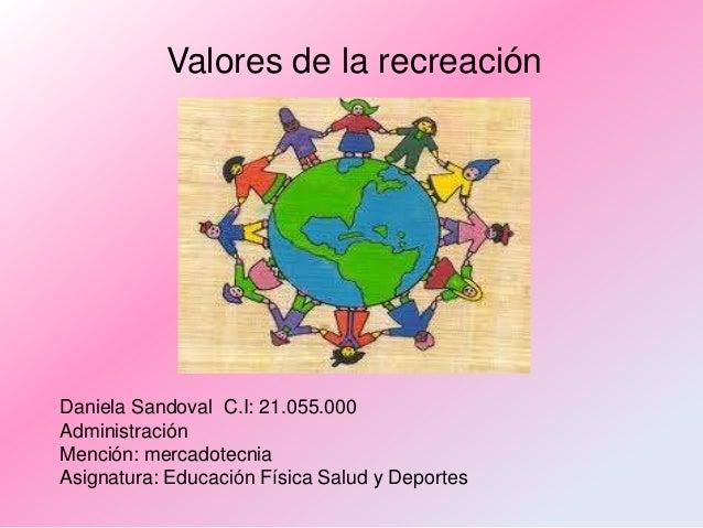 Valores de la recreación  Daniela Sandoval C.I: 21.055.000 Administración Mención: mercadotecnia Asignatura: Educación Fís...
