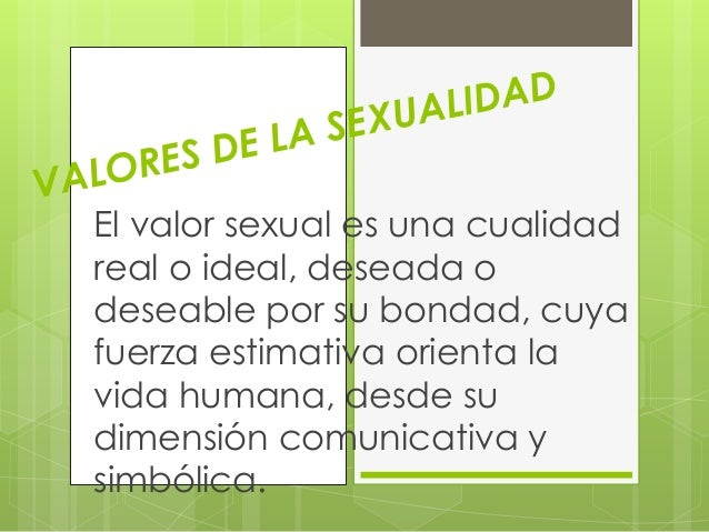 El valor sexual es una cualidad  real o ideal, deseada o  deseable por su bondad, cuya  fuerza estimativa orienta la  vida...