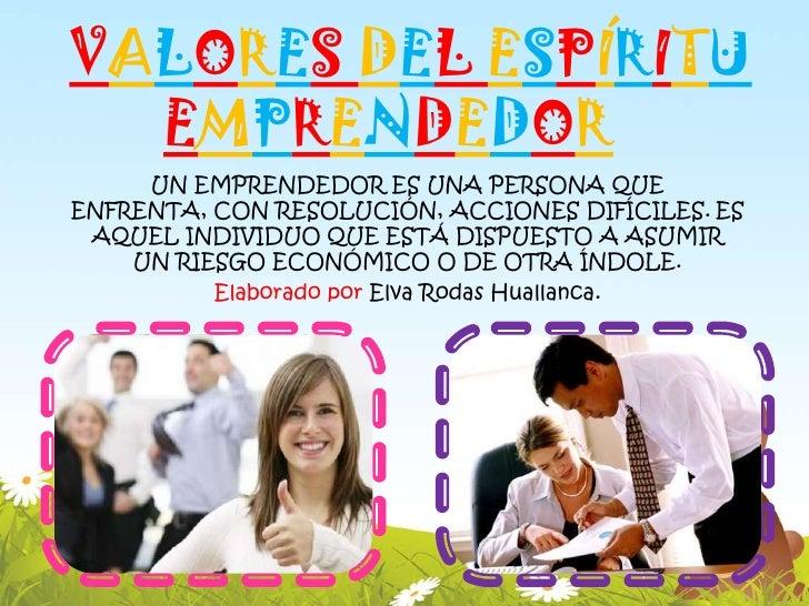 VALORES DEL ESPÍRITU  EMPRENDEDOR     UN EMPRENDEDOR ES UNA PERSONA QUEENFRENTA, CON RESOLUCIÓN, ACCIONES DIFÍCILES. ES AQ...