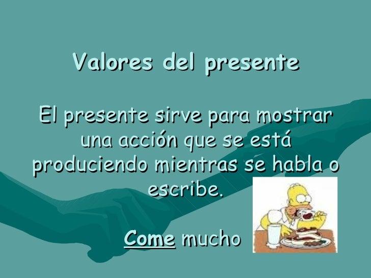Valores del presente El presente sirve para mostrar una acción que se está produciendo mientras se habla o escribe. Come  ...