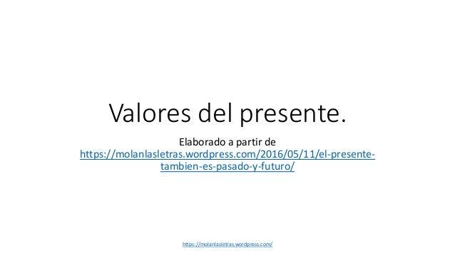 Valores del presente. Elaborado a partir de https://molanlasletras.wordpress.com/2016/05/11/el-presente- tambien-es-pasado...