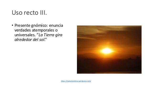 """Uso recto III. • Presente gnómico: enuncia verdades atemporales o universales. """"La Tierra gira alrededor del sol."""" https:/..."""