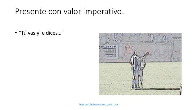 """Presente con valor imperativo. • """"Tú vas y le dices…"""" https://molanlasletras.wordpress.com/"""