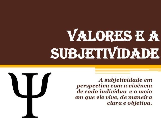 VALORES E a SUBJETIVIDADE A subjetividade em perspectiva com a vivência de cada indivíduo e o meio em que ele vive, de man...
