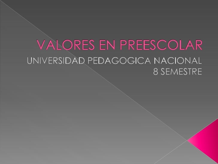 VALORES EN PREESCOLAR<br />UNIVERSIDAD PEDAGOGICA NACIONAL <br />8 SEMESTRE<br />