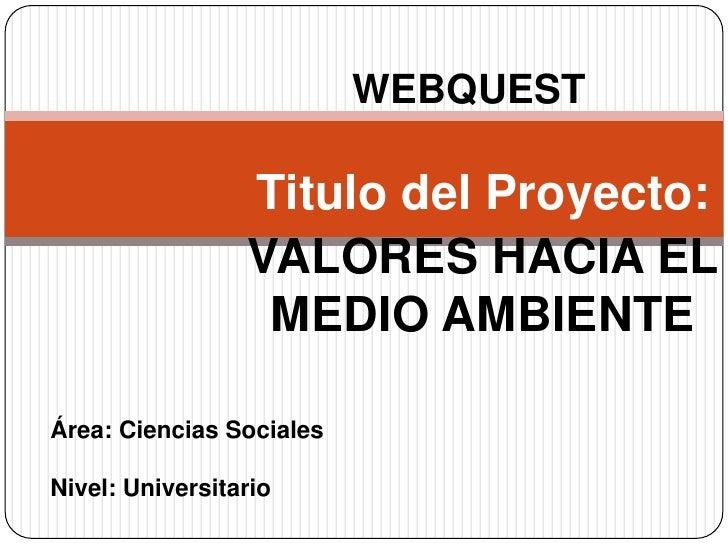 WEBQUEST<br />Titulo del Proyecto: <br />VALORES HACIA EL MEDIO AMBIENTE<br />Área: Ciencias Sociales<br />Nivel: Universi...