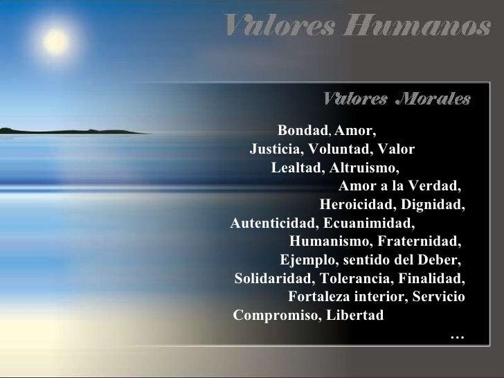 Bondad ,  Amor,  Justicia, Voluntad, Valor  Lealtad, Altruismo,  Amor a la Verdad,  Heroicidad, Dignidad, Autenticidad, Ec...
