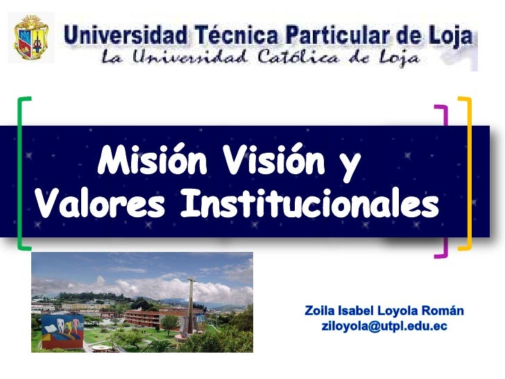 Misión Visión y <br />Valores Institucionales<br />Zoila Isabel Loyola Román<br />ziloyola@utpl.edu.ec<br />