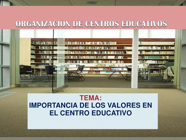 ORGANIZACIÓN DE CENTROS EDUCATIVOS<br />TEMA: <br />IMPORTANCIA DE LOS VALORES EN EL CENTRO EDUCATIVO<br />