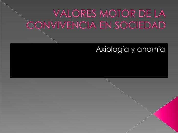 VALORES MOTOR DE LA CONVIVENCIA EN SOCIEDAD<br />Axiología y anomia<br />