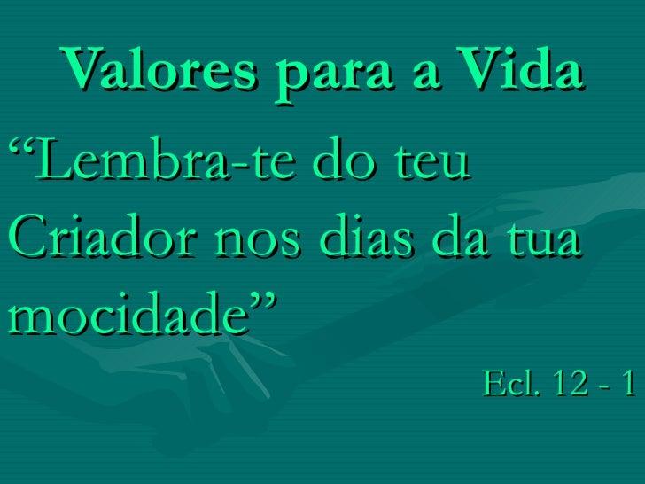"Valores para a Vida "" Lembra-te do teu Criador nos dias da tua mocidade""  Ecl. 12 - 1"