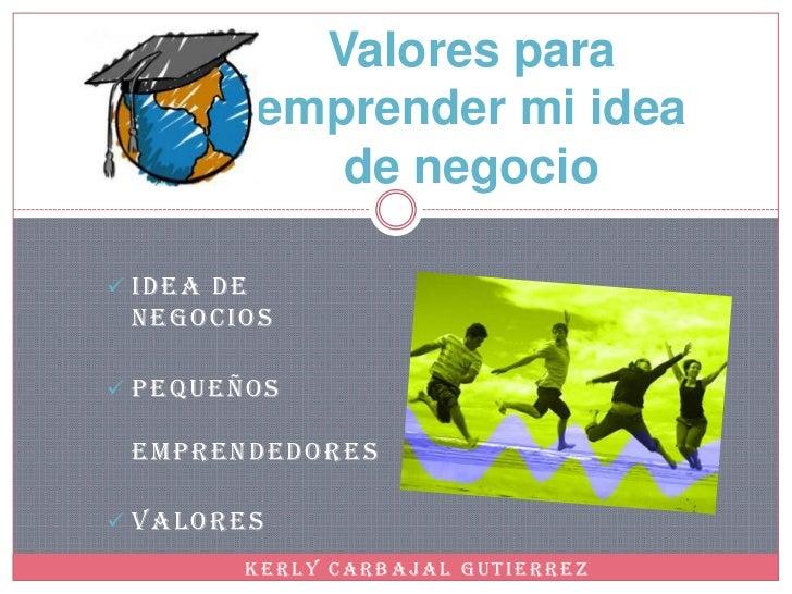 Valores para            emprender mi idea               de negocio IDEA DE NEGOCIOS PEQUEÑOS EMPRENDEDORES VALORES     ...