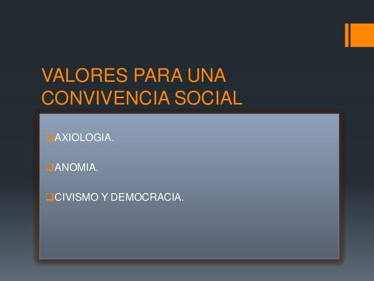 VALORES PARA UNACONVIVENCIA SOCIALAXIOLOGIA.ANOMIA.CIVISMO Y DEMOCRACIA.