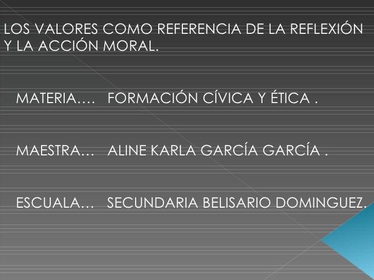 LOS VALORES COMO REFERENCIA DE LA REFLEXIÓN Y LA ACCIÓN MORAL. MATERIA….  FORMACIÓN CÍVICA Y ÉTICA . MAESTRA…  ALINE KARLA...