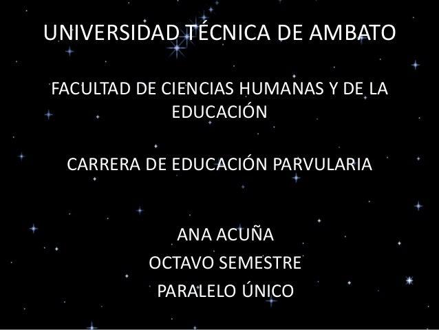 UNIVERSIDAD TÉCNICA DE AMBATO FACULTAD DE CIENCIAS HUMANAS Y DE LA EDUCACIÓN CARRERA DE EDUCACIÓN PARVULARIA ANA ACUÑA OCT...