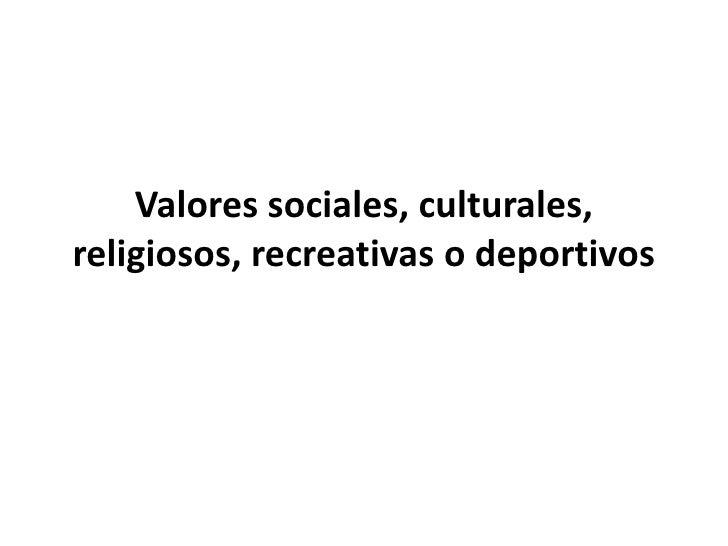 Valores sociales, culturales, religiosos, recreativas o deportivos
