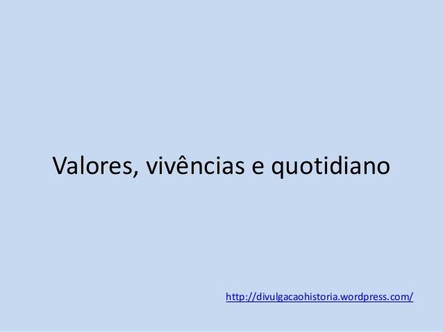 Valores, vivências e quotidiano  http://divulgacaohistoria.wordpress.com/