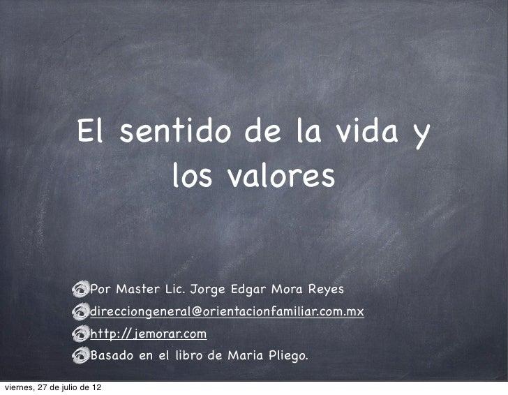 El sentido de la vida y                         los valores                      Por Master Lic. Jorge Edgar Mora Reyes   ...