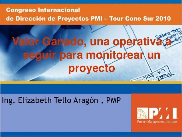 Valor Ganado, una operativa a seguir para monitorear un proyecto Ing. Elizabeth Tello Aragón , PMP