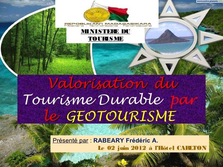 MINISTER DU                   E             TOURISME   Valorisation duTourisme Durable par  le GEOTOURISME   Présenté par ...