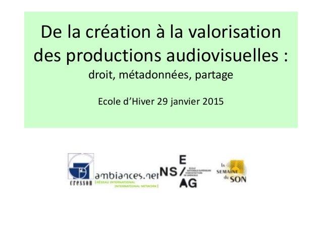 De la création à la valorisation des productions audiovisuelles : droit, métadonnées, partage Ecole d'Hiver 29 janvier 2015