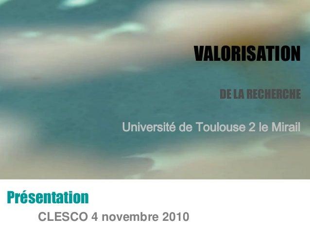 VALORISATION DE LA RECHERCHE Université de Toulouse 2 le Mirail Présentation CLESCO 4 novembre 2010