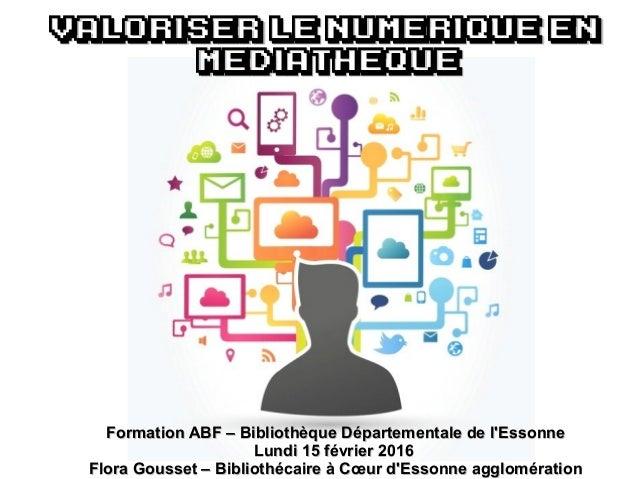 VALORISER LE numerique enVALORISER LE numerique en MEDIAthequeMEDIAtheque Formation ABF – Bibliothèque Départementale de l...