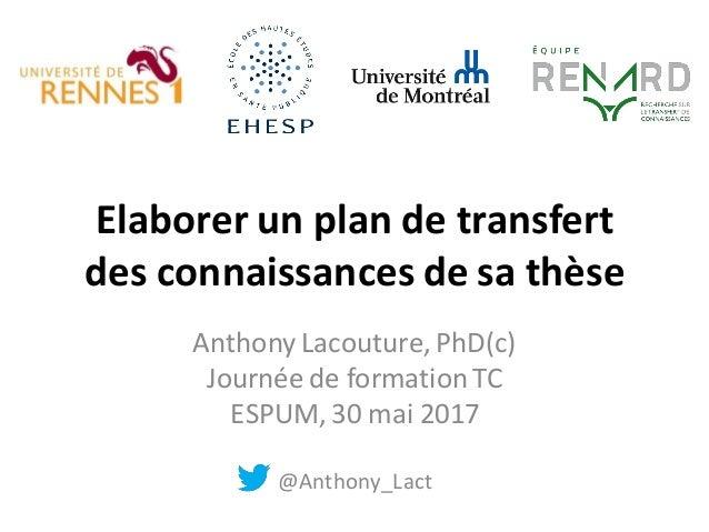 Elaborer un plan de transfert des connaissances de sa thèse Anthony Lacouture,PhD(c) Journée de formation TC ESPUM, 30 mai...