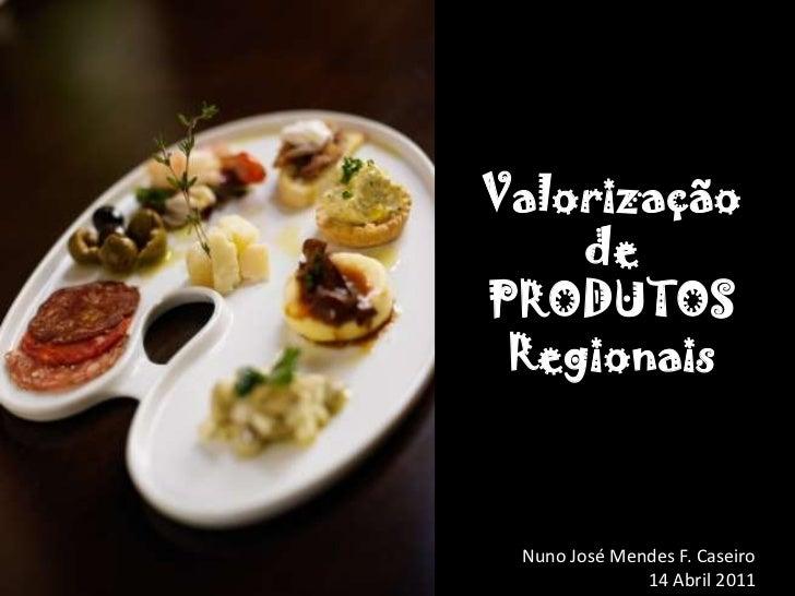 ValorizaçãodePRODUTOS Regionais<br />Nuno José Mendes F. Caseiro <br /> 14 Abril 2011<br />