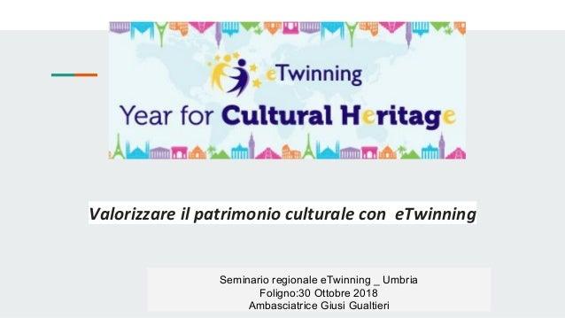 Valorizzare il patrimonio culturale con eTwinning Seminario regionale eTwinning _ Umbria Foligno:30 Ottobre 2018 Ambasciat...