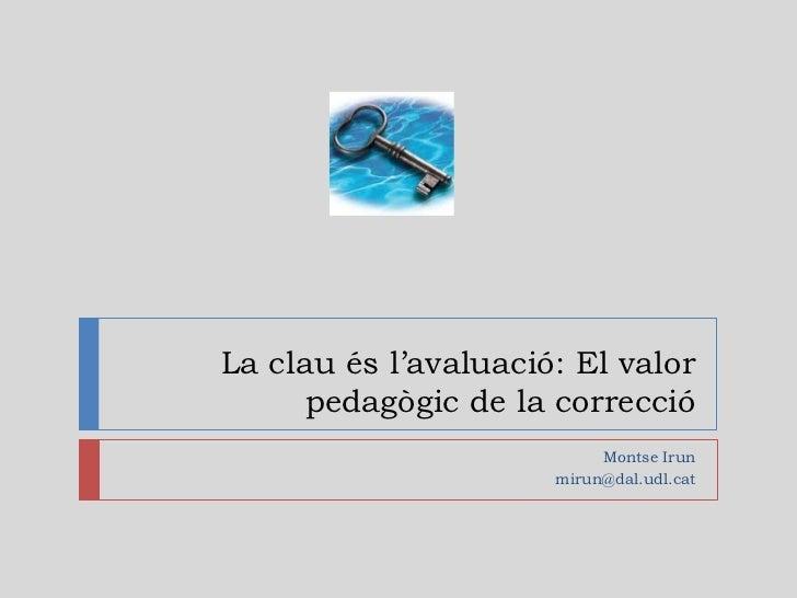 La clau és l'avaluació: El valor      pedagògic de la correcció                           Montse Irun                     ...