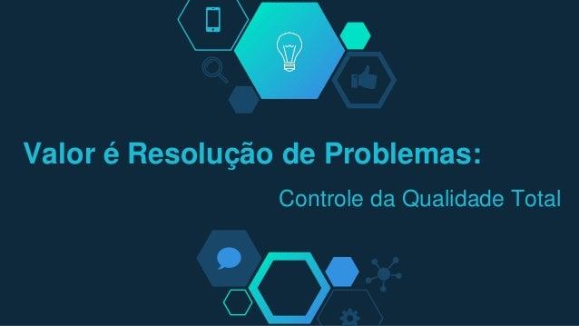Valor é Resolução de Problemas: Controle da Qualidade Total