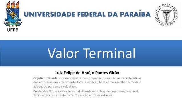 UNIVERSIDADE FEDERAL DA PARAÍBA Valor Terminal grggggggggggggggggggg ggggggggg Luiz Felipe de Araújo Pontes Girão Objetivo...