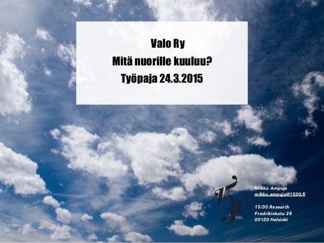 Valo Ry Mikko Ampuja mikko.ampuja@1530.fi 15/30 Research Fredrikinkatu 28 00120 Helsinki Mitä nuorille kuuluu? Työpaja 24.3...
