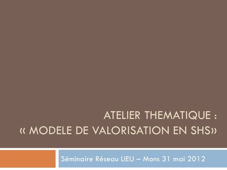 ATELIER THEMATIQUE :« MODELE DE VALORISATION EN SHS»       Séminaire Réseau LIEU – Mons 31 mai 2012