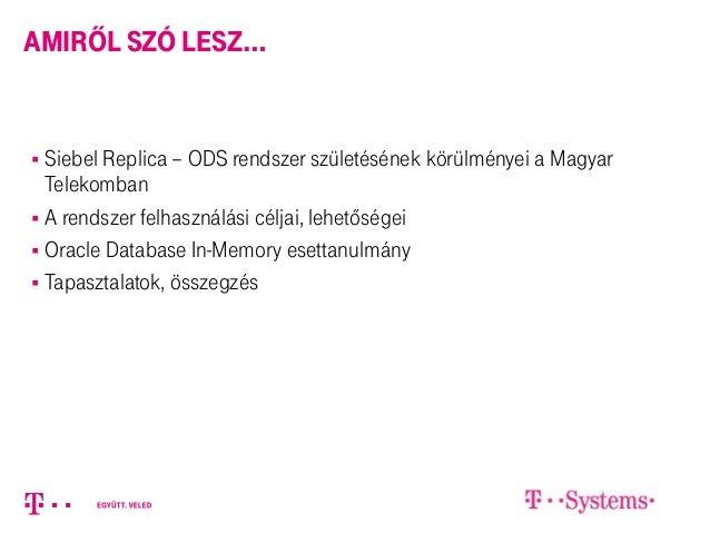 amiről szó lesz…  Siebel Replica – ODS rendszer születésének körülményei a Magyar Telekomban  A rendszer felhasználási c...