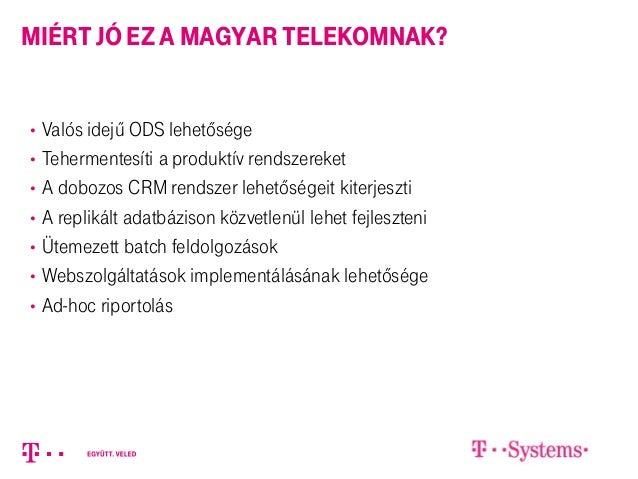 miért jó ez a magyar telekomnak? • Valós idejű ODS lehetősége • Tehermentesíti a produktív rendszereket • A dobozos CRM re...