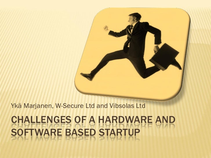 Ykä Marjanen, W-Secure Ltd and Vibsolas LtdCHALLENGES OF A HARDWARE ANDSOFTWARE BASED STARTUP