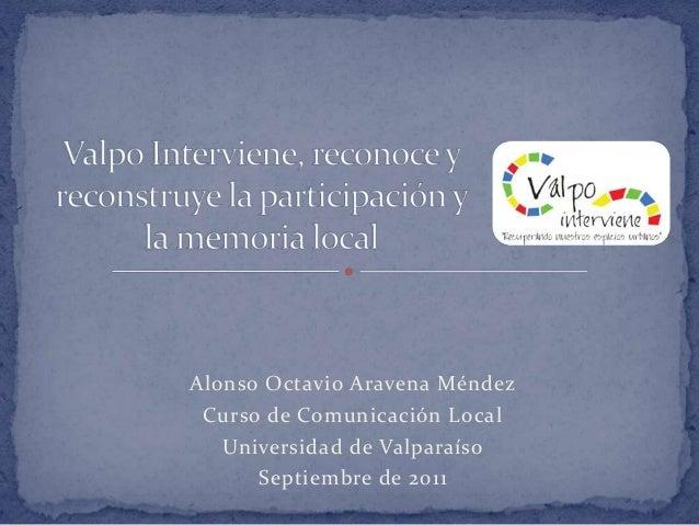 Alonso Octavio Aravena Méndez Curso de Comunicación Local Universidad de Valparaíso Septiembre de 2011