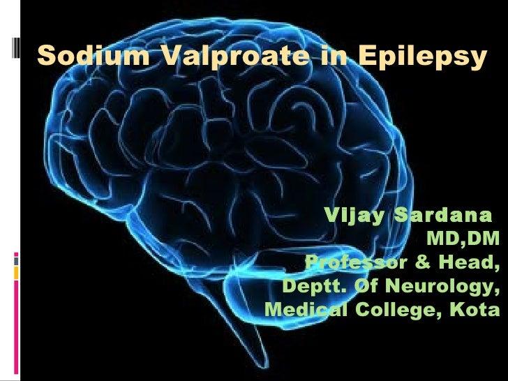 Sodium Valproate in Epilepsy Vijay Sardana   MD,DM Professor & Head, Deptt. Of Neurology, Medical College, Kota