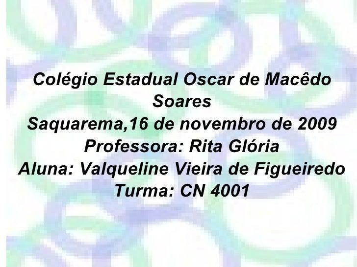 Colégio Estadual Oscar de Macêdo Soares Saquarema,16 de novembro de 2009 Professora: Rita Glória Aluna: Valqueline Vieira ...