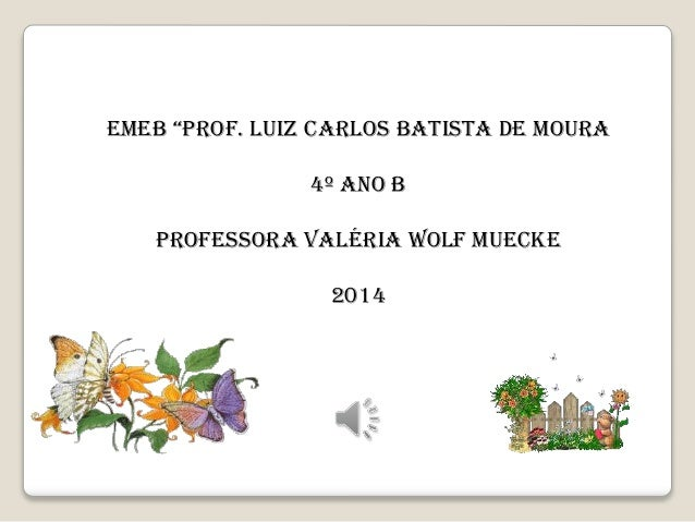 "EMEB ""PROF. LUIZ CARLOS BATISTA DE MOURA 4º ANO B PROFESSORA VALÉRIA WOLF MUECKE 2014"