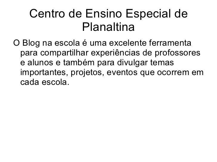 Centro de Ensino Especial de Planaltina O Blog na escola é uma excelente ferramenta para compartilhar experiências de prof...