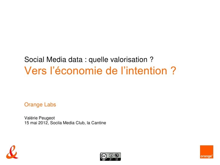 Social Media data : quelle valorisation ?Vers l'économie de l'intention ?Orange LabsValérie Peugeot15 mai 2012, Socila Med...