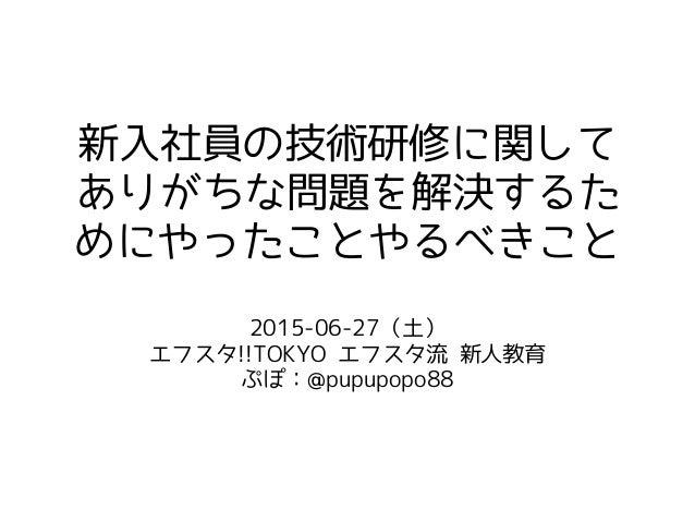新入社員の技術研修に関して ありがちな問題を解決するた めにやったことやるべきこと 2015-06-27(土) エフスタ!!TOKYO エフスタ流 新人教育 ぷぽ:@pupupopo88
