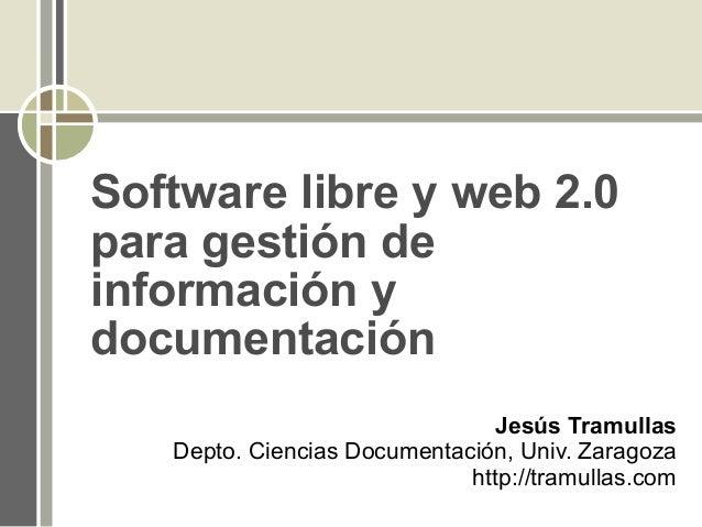 Software libre y web 2.0 para gestión de información y documentación Jesús Tramullas Depto. Ciencias Documentación, Univ. ...