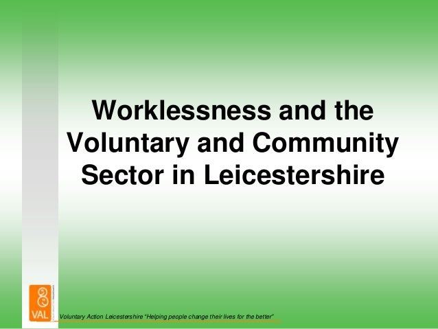 """Worklessness and the  Voluntary and Community   Sector in LeicestershireVoluntary Action Leicestershire """"Helping people ch..."""