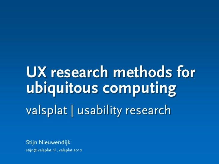 UX research methods for ubiquitous computing valsplat | usability research  Stijn Nieuwendijk stijn@valsplat.nl , valsplat...