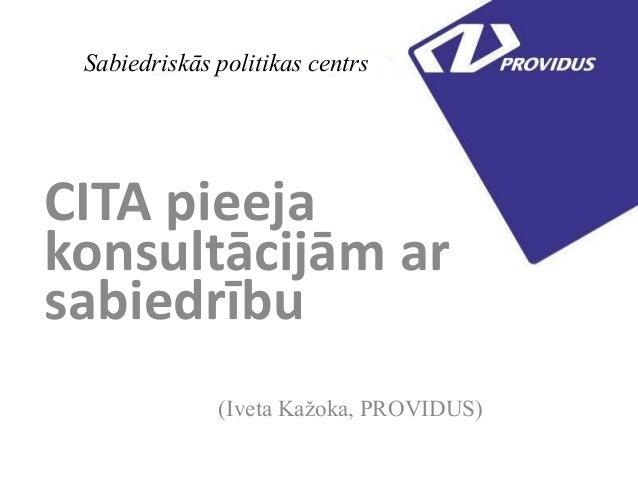 Sabiedriskās politikas centrsCITA pieejakonsultācijām arsabiedrību(Iveta Kažoka, PROVIDUS)